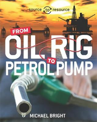 Source to Resource: Oil: From Oil Rig to Petrol Pump by Michael Bright