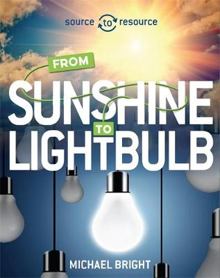 Source to Resource: Solar: From Sunshine to Light Bulb by Michael Bright