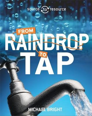 Source to Resource: Water: From Raindrop to Tap by Michael Bright