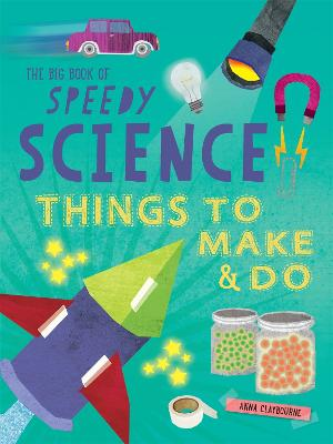 The Big Book of Speedy Science Things to Make and Do by Anna Claybourne