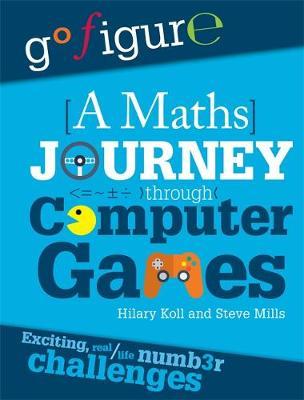 Go Figure: A Maths Journey Through Computer Games by Hilary Koll, Steve Mills, Jon Richards