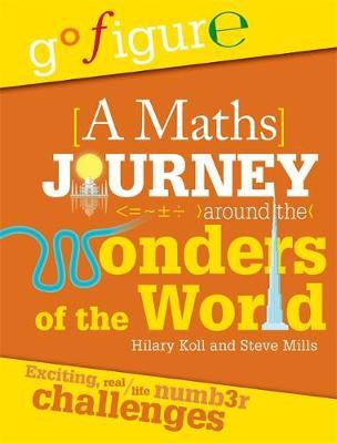 Go Figure: A Maths Journey Around the Wonders of the World by Hilary Koll, Steve Mills, Jon Richards