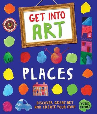 Get Into Art: Places Discover great art and create your own! by Susie Brooks