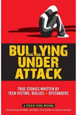 Teen Ink, Bullying Under Attack Stories Written by Teenage Bullies, Victims, and Bystanders by John Meyer, Stephanie H. Meyer