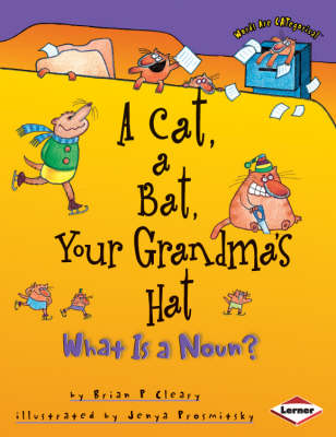 A Cat, a Bat, Your Grandma's Hat What is a Noun? by Brian Cleary