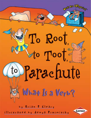 To Root, to Toot, to Parachute What is a Verb? by Brian Cleary