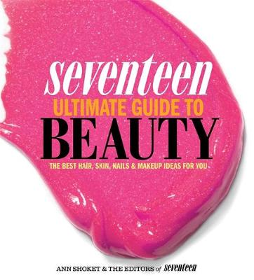 Seventeen Ultimate Guide to Beauty The Best Hair, Skin, Nails & Makeup Ideas For You by Ann Shoket, Editors of Seventeen Magazine