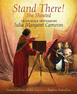 Stand There! She Shouted The Invincible Photographer Julia Margaret Cameron by Susan Goldman Rubin