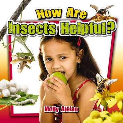 How are Insects Helpful? by Molly Aloian