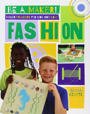 Maker Projects for Kids Who Love Fashion by Sarah Levete