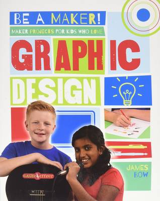 Maker Projects for Kids Who Love Graphic Design by James Bow