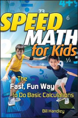 Speed Math for Kids The Fast, Fun Way To Do Basic Calculations by Bill Handley