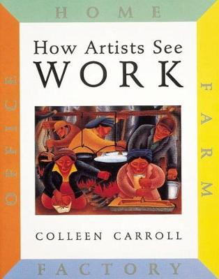 How Artists See: Work Farm, Factory, Home, Office by Colleen Carroll