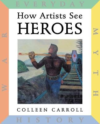 How Artists See: Heroes Myth, History, War, Everyday by Colleen Carroll