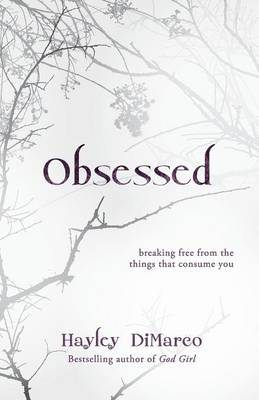 Obsessed Breaking Free from the Things That Consume You by Hayley DiMarco