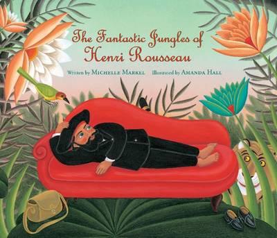 Fantastic Jungles of Henri Rousseau by Michelle Markel