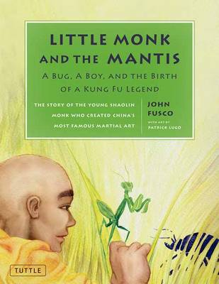 Little Monk and the Mantis A Bug, a Boy, and the Birth of a Kung Fu Legend by John Fusco