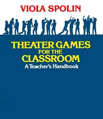 Theater Games for the Classroom A Teacher's Handbook by Viola Spolin