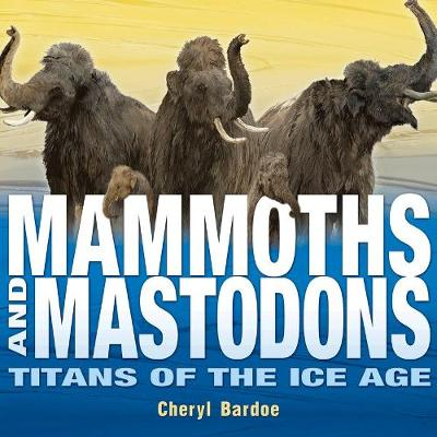 Mammoths and Mastodons: Titans of the Ice Age by Cheryl Bardoe