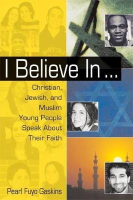 I Believe In . . . Christian, Jewish, and Muslim Young People Speak About Their Faith by Pearl Fuyo Gasklins