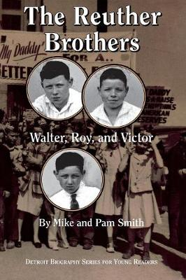 The Reuther Brothers Walter, Roy and Victor by Mike Smith, Pam Smith