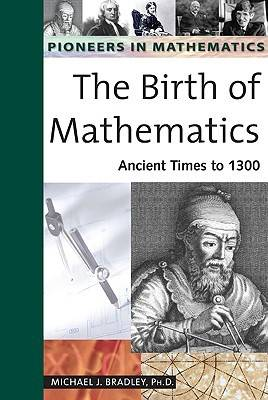 The Birth of Mathematics Ancient Times to 1300 by Michael J. Bradley