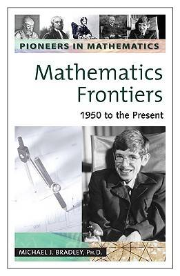 Mathematics Frontiers 1950 to the Present by Michael J. Bradley