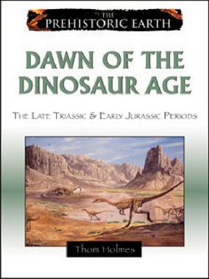 Dawn of the Dinosaur Age The Late Triassic and Early Jurassic Periods by Thom Holmes