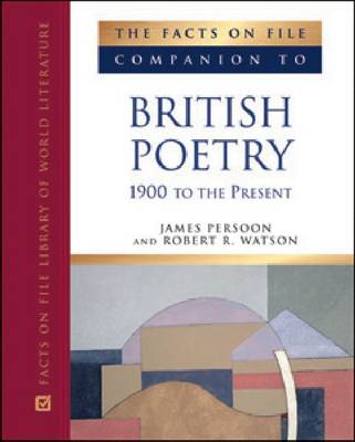 The Facts on File Companion to British Poetry 1900 to the Present by James Persoon, Robert R. Watson