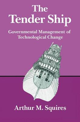 The Tender Ship Governmental Management of Technological Change by Arthur M. Squires