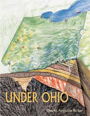 Under Ohio The Story of Ohio's Rocks and Fossils by Charles Ferguson Barker