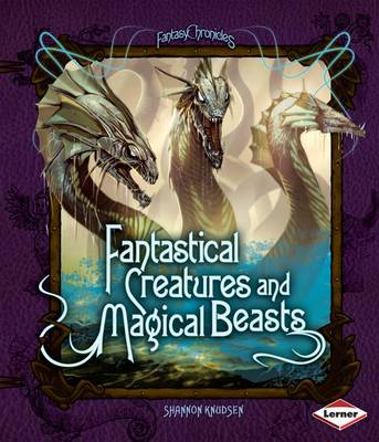 Fantastical Creatures and Magical Beasts by Shannon Knudson