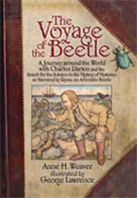 The Voyage of the Beetle A Journey Around the World with Charles Darwin and the Search for the Solution to the Mystery of Mysteries, as Narrated by Rosie, an Articulate Beetle by Anne H. Weaver