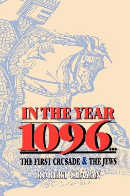 In the Year 1096 The First Crusade and the Jews by Robert Chazan