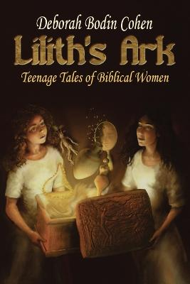 Lilith's Ark Teenage Tales of Biblical Women by Deborah Bodin Cohen