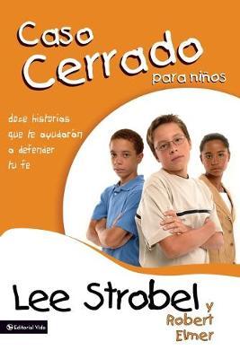 El Caso Cerrado Para Ninos 12 Stories to Help You Defend Your Faith by Robert Elmer, Lee Strobel