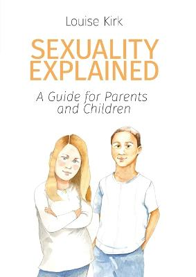 Sexuality Explained A Guide for Parents and Children by Louise Kirk