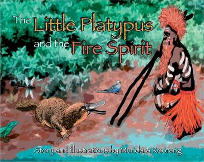 The Little Platypus and the Fire Spirit by Mundara Koorang
