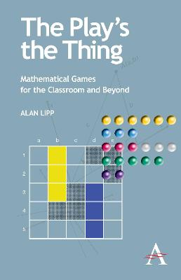 The Play's the Thing Mathematical Games for the Classroom and Beyond by Alan Lipp