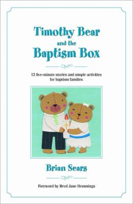 Timothy Bear and the Baptism Box 12 Five-minute Stories and Simple Activities for Baptism Families by Brian Sears