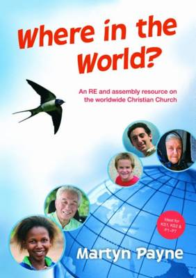 Where in the World? An RE and Assembly Resource on the Worldwide Christian Church by Martyn Payne
