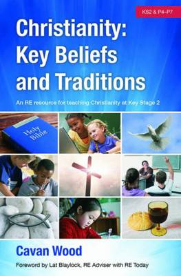 Christianity Key Beliefs and Traditions An RE Resource for Teaching Christianity at Key Stage 2 by Cavan Wood