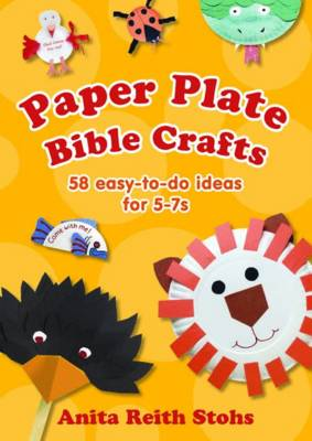 Paper Plate Bible Crafts 58 easy-to-do ideas for 5-7s by Anita Reith Stohs
