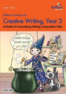 Brilliant Activities for Creative Writing, Year 3 Activities for Developing Writing Composition Skills by Irene Yates