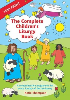 The Complete Children's Liturgy Book Comprehensive Programme for Every Sunday of the Lectionary by Katie Thompson