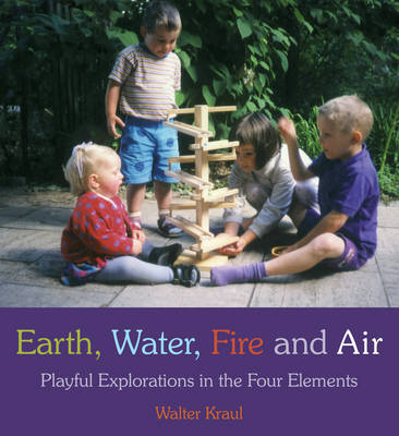 Earth, Water, Fire and Air Playful Explorations in the Four Elements by Walter Kraul