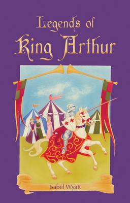 Legends of King Arthur by Isabel Wyatt