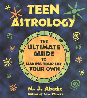Teen Astrology The Ultimate Guide to Making Your Life Your Own by M. J. Abadie