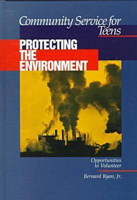 Community Service for Teens: Protecting the Environment by Bernard Ryan