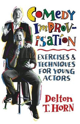 Comedy Improvisation Exercises and Techniques for Young Actors by Delton T. Horn
